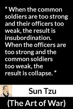 Sun Tzu - The Art of War - When the common soldiers are too strong and their officers too weak, the result is insubordination. When the officers are too strong and the common soldiers too weak, the result is collapse.
