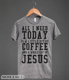 All I need today is Coffee and Jesus tee t shirt...Hahaha