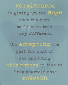 Forgiveness is giving up the hope that the past could have been any different. It's accepting the past for what it was and using this moment in time to help yourself move forward. Words Quotes, Wise Words, Me Quotes, Motivational Quotes, Inspirational Quotes, Positive Quotes, Great Quotes, Quotes To Live By, Smart Quotes