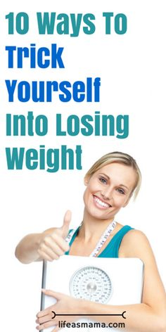 10 Ways To Trick Yourself Into Losing Weight