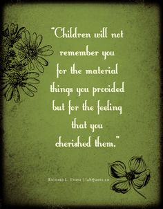 Children will not remember you for the material things you provided but for the feeling that you cherished them.