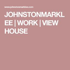 JOHNSTONMARKLEE | WORK | VIEW HOUSE