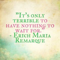 it's only terrible to have nothing to wait for - erich maria remarque - quote - quotes - waiting