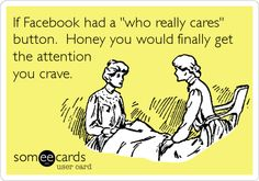 If Facebook had a 'who really cares' button. Honey you would finally get the attention you crave.