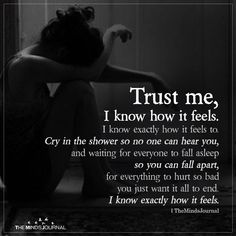 Trust me, I know how it feels. I know exactly how it feels to cry in the shower so no one can hear you and waiting for everyone. Feeling Broken Quotes, Deep Thought Quotes, Quotes Deep Feelings, Pain Quotes, Soul Quotes, Words Quotes, Life Quotes, No Feelings, So Tired Quotes