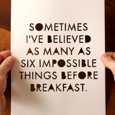 Sometimes I've believed as many as six impossible things before breakfast. Lewis Carroll   #wordsofwisdom