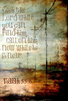 Isaiah 55:6 (NIV)  Seek the Lord while he may be found; call on him while he is near.