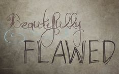 We are all beautifully flawed. Because perfection is boring.