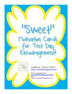 "Help motivate your students to do well on their BIG TEST with a ""Sweet"" treat each morning waiting on their desk.  There are 11 different encouragement cards to choose from.  Simply print on colored paper and attach the small treat.  There are ""Sweet"" sayings for the following items: Smarties, a Lucky Penny, Starburst, Crunch Bar, Apple, Dum-Dum, Blow Pops, Orange, Raisins, Goldfish, a Pencil and Pop Rocks."
