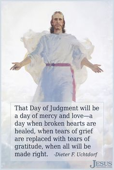 """""""After the Resurrection, there will be a Day of Judgment. That Day of Judgment will be a day of mercy and love—a day when broken hearts are healed, when tears of grief are replaced with tears of gratitude, when all will be made right."""" From #PresUchtdorf's http://pinterest.com/pin/24066179228856353 inspiring #LDSconf http://facebook.com/223271487682878 message http://lds.org/general-conference/2016/10/o-how-great-the-plan-of-our-god #ShareGoodness"""