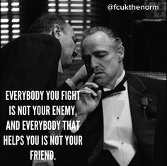 Everybody you fight is not your enemy, and everybody that helps you is not your friend.