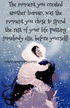 The moment you created another human, was the moment you chose to spend the rest of your life putting somebody else, before yourself!