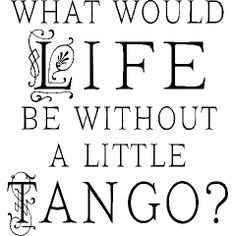 What would life be without a little Tango? And I can tango with the best of them.