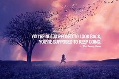 """""""you're not supposed to look back, you're supposed to keep going."""""""