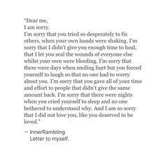 I'm sorry I gave more to everyone else, than I gave to you. I'm sorry that I spent more wasted time on people than giving you the attention that you deserved. I'm sorry I didnt love you, because I loved others for less. Poem Quotes, True Quotes, Qoutes, Im Sorry Quotes, Heartbroken Quotes, Pretty Words, Quotes To Live By, Family Quotes And Sayings, Self Hate Quotes