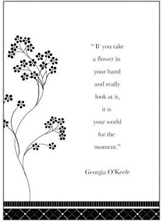 "**✿** ""If you take a flower in your hand and really look at it, it is your world for the moment."" ~~Georgia O'Keefe ★❤★"