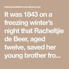 It was 1843 on a freezing winter's night that Racheltjie de Beer, aged twelve, saved her young brother from certain death due to hypothermia. Hours before, Rachel and her six year old brother were helping their parents herd the wagon train's cattle into a make shift corral. This particular wagon train was travelling from the…