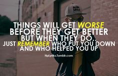 Things will get worse before they get better. But when they do, just remember who put you down and who helped you up.