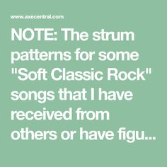 """NOTE: The strum patterns for some """"Soft Classic Rock"""" songs that I have received from others or have figured out for myself and know they work with the songs have been provided for your convenience.... UPDATED 4-13-2013: Added the Strum Patterns for ..."""