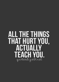 All the things that hurt you, actually teach you.