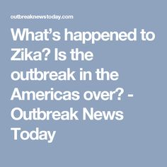 What's happened to Zika? Is the outbreak in the Americas over? Zika Virus, Naive, News Today, America, Shit Happens, Usa