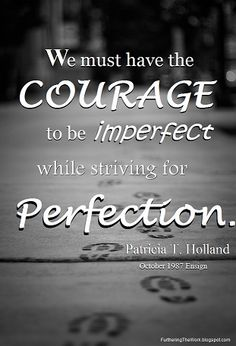 """""""We must have the courage to be imperfect while striving for perfection in Christ."""" ~ Patricia Holland (""""One Thing Needful"""": Becoming Women of Greater Faith in Christ, Oct 1987 Ensign) Jesus Christ Quotes, Gospel Quotes, Lds Quotes, Uplifting Quotes, Great Quotes, Quotes To Live By, Scripture Quotes, Scriptures, Motivational Quotes"""