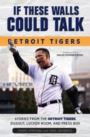 If these walls could talk :Detroit Tigers : stories from the Detroit Tigers' dugout, locker room, and press box .