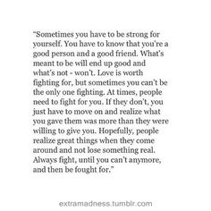 """""""Sometimes you have to be strong for yourself. You have to know that you're a goo person an a good friend. What's meant to be will end up good and what's not - won't. Love is worth fighting for, but sometimes you can't be the only one fighting. At times, people need to fight for you. If they don't, you just have to move on and realize what you gave them was more than they were willing to give you. Hopefully, people realize great things when they come around an not lose something real."""" ♡"""