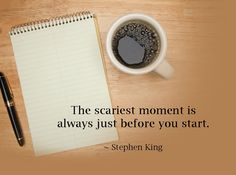 The scariest moment is just before you start. Stephen King