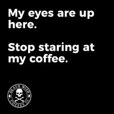 Eyes up, stop staring at my coffee