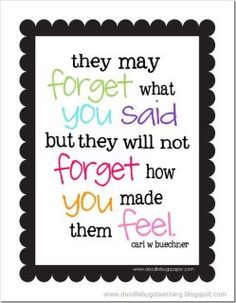 People may forget what you said but they will not forget how you made them feel.