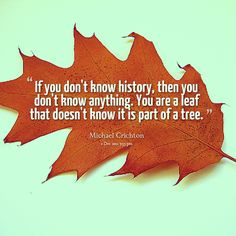 If you don't know history, then you don't know anything. You are a leaf that doesn't know it is part of a tree.