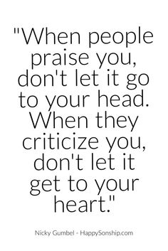 When people praise you, don't let it go to your head. When they criticize you, don't let it get to your heart.