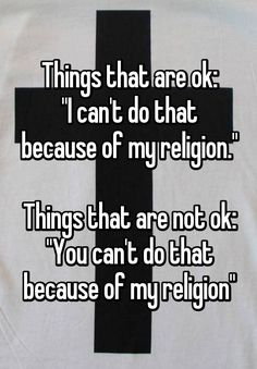 """Things that are ok: """"I can't do that because of my religion.""""  Things that are not ok: """"You can't do that because of my religion"""""""