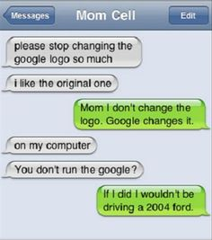 Please stop changing the Google logo so much.. I like the original one.. Mom. I don't change the logo. Google changes it.. on my computer. You don't run the Google? If I did I wouldn't be driving a 2004 ford.