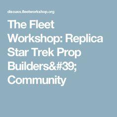 The Fleet Workshop: Replica Star Trek Prop Builders' Community