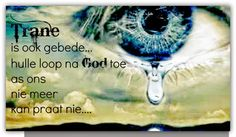 Afrikaanse Inspirerende Gedagtes & Wyshede: Trane is ook gebede.hulle loop na God toe as ons. Christ Quotes, Bible Verses Quotes, Good Morning Wishes, Good Morning Quotes, Uplifting Christian Quotes, Baie Dankie, Afrikaanse Quotes, Special Words, Living Water