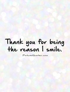 Thank you for being the reason I smile. Picture Quotes.