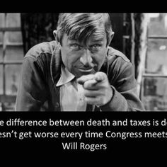 """The difference between death and taxes is death doesn't get worse every time Congress meets."" Will Rogers"