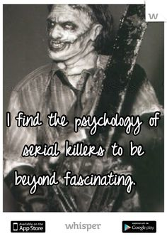 I find the psychology of serial killers to be beyond fascinating.