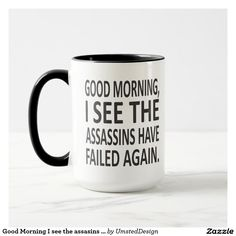 Good Morning I see the assasins have failed again Mug | Zazzle