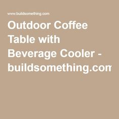 Outdoor Coffee Table with Beverage Cooler - buildsomething.com