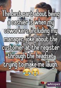 The best part about being a cashier is when my coworkers, including my manager, joke about the customer at the register through the headset trying to make me laugh. 