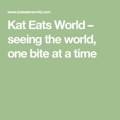 Kat Eats World –                               seeing the world, one bite at a time