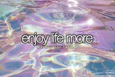 Enjoy life more. Make the most of the time that God is giving me...