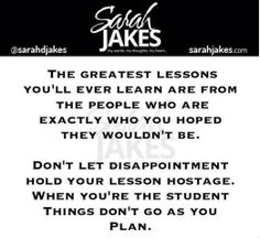Sarah Jakes Quotes: The lessons you'll ever learn are from the people who are exactly who you hoped they wouldn't be. Don't let disappointment hold your lesson hostage. When you're the student things don't go as you plan. Wisdom Quotes, Words Quotes, Me Quotes, Real Talk Quotes, Quotes To Live By, True Words, True Sayings, Positive Inspiration, Healing Quotes