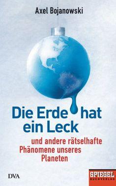 Die Erde hat ein Leck: Und andere rätselhafte Phänomene unseres Planeten - Ein SPIEGEL-Buch