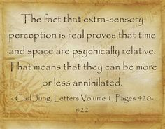 The fact that extra-sensory perception is real proves that time and space are psychically relative. That means that they can be more or less annihilated. ~Carl Jung, Letters Volume 1, Pages 420-422.
