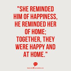 """She reminded him of happiness, he reminded her of home; together they were happy and at home."" I absolutely LOVE this!!"