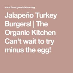 Jalapeño Turkey Burgers! | The Organic Kitchen Can't wait to try minus the egg!